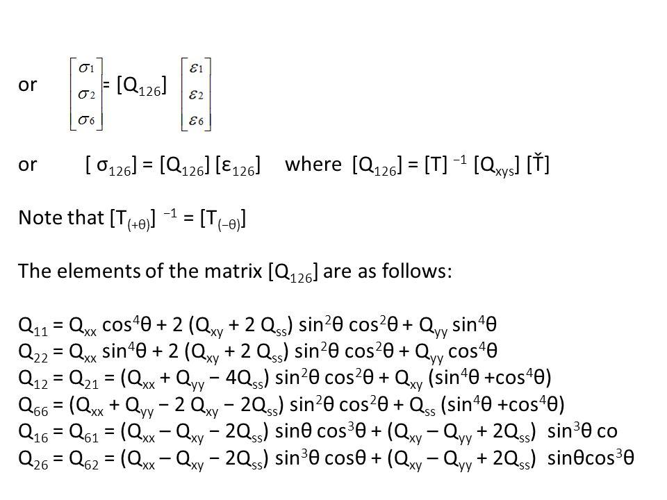 or = [Q126] or [ σ126] = [Q126] [ε126] where [Q126] = [T] −1 [Qxys] [Ť] Note that [T(+θ)] −1 = [T(−θ)] The elements of the matrix [Q126] are as follows: Q11 = Qxx cos4θ + 2 (Qxy + 2 Qss) sin2θ cos2θ + Qyy sin4θ Q22 = Qxx sin4θ + 2 (Qxy + 2 Qss) sin2θ cos2θ + Qyy cos4θ Q12 = Q21 = (Qxx + Qyy − 4Qss) sin2θ cos2θ + Qxy (sin4θ +cos4θ) Q66 = (Qxx + Qyy − 2 Qxy − 2Qss) sin2θ cos2θ + Qss (sin4θ +cos4θ) Q16 = Q61 = (Qxx – Qxy − 2Qss) sinθ cos3θ + (Qxy – Qyy + 2Qss) sin3θ co Q26 = Q62 = (Qxx – Qxy − 2Qss) sin3θ cosθ + (Qxy – Qyy + 2Qss) sinθcos3θ